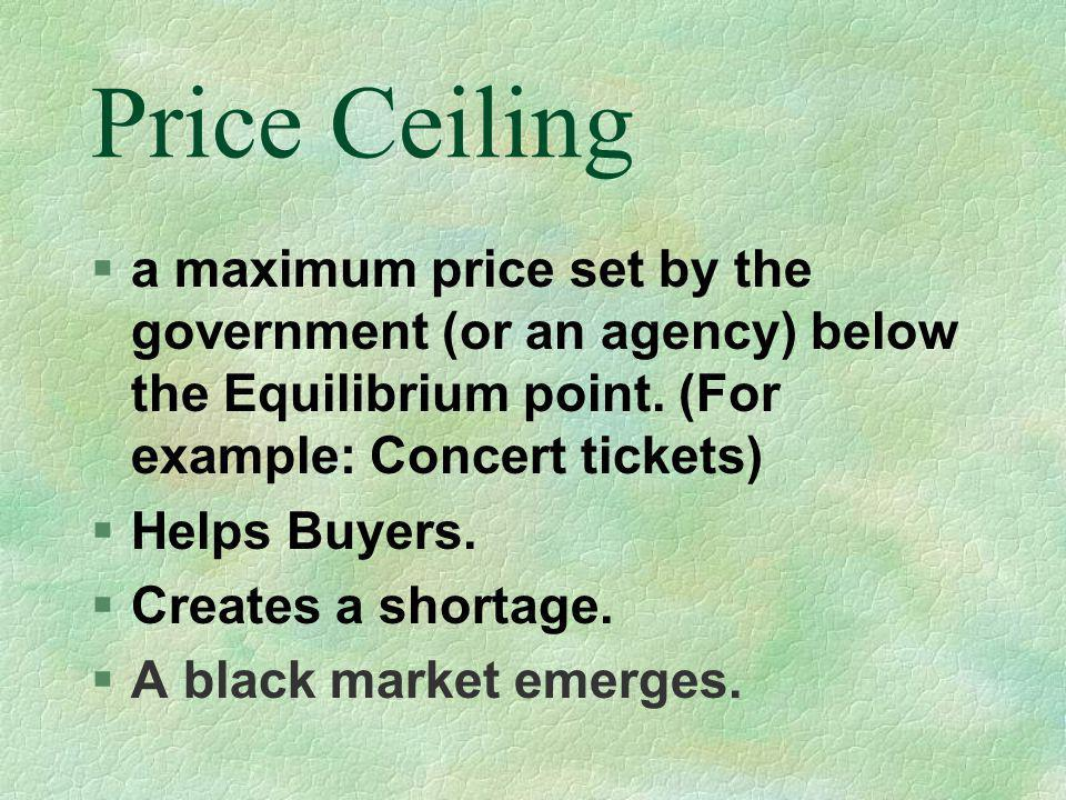 4/1/2017 Price Ceiling. a maximum price set by the government (or an agency) below the Equilibrium point. (For example: Concert tickets)