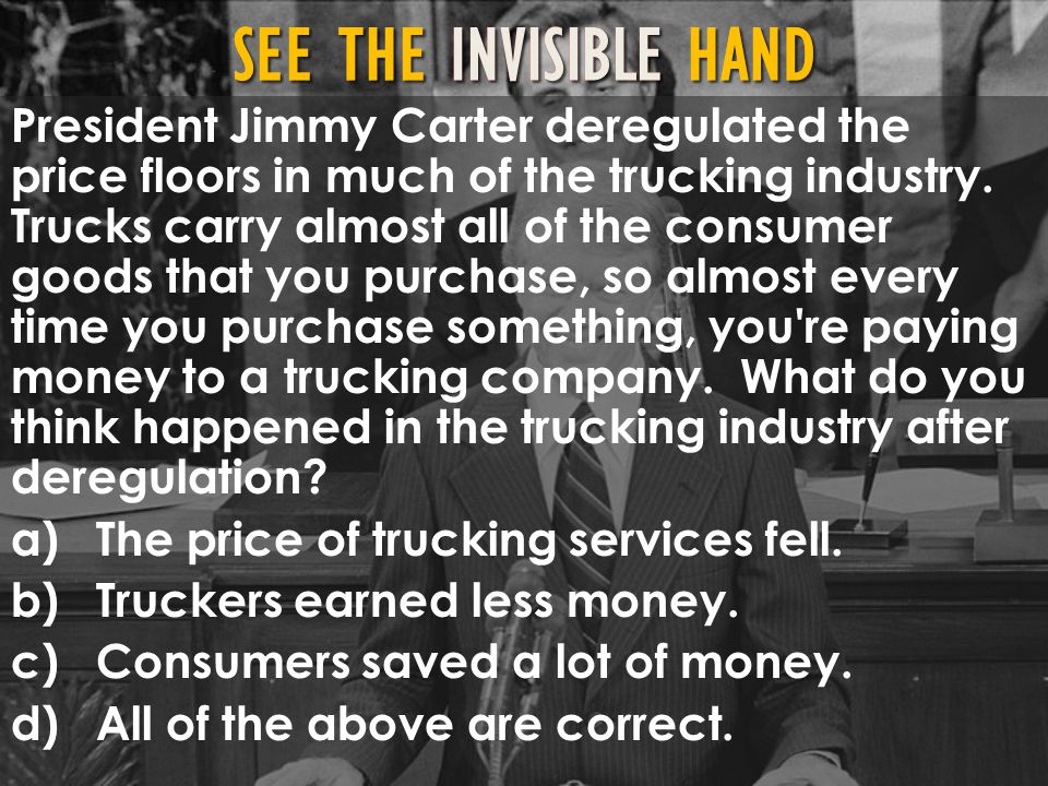 President Jimmy Carter deregulated the price floors in much of the trucking industry. Trucks carry almost all of the consumer goods that you purchase, so almost every time you purchase something, you re paying money to a trucking company. What do you think happened in the trucking industry after deregulation