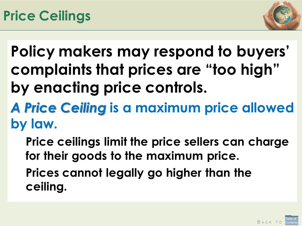 Price Ceilings Policy makers may respond to buyers' complaints that prices are too high by enacting price controls.