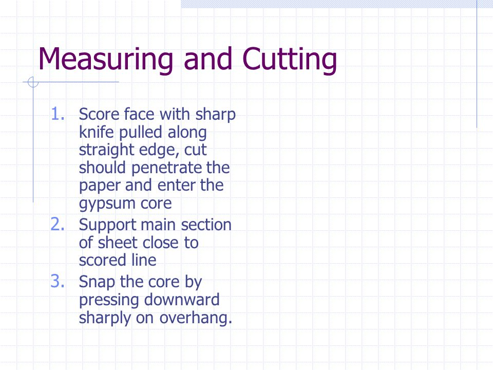 Measuring and Cutting Score face with sharp knife pulled along straight edge, cut should penetrate the paper and enter the gypsum core.
