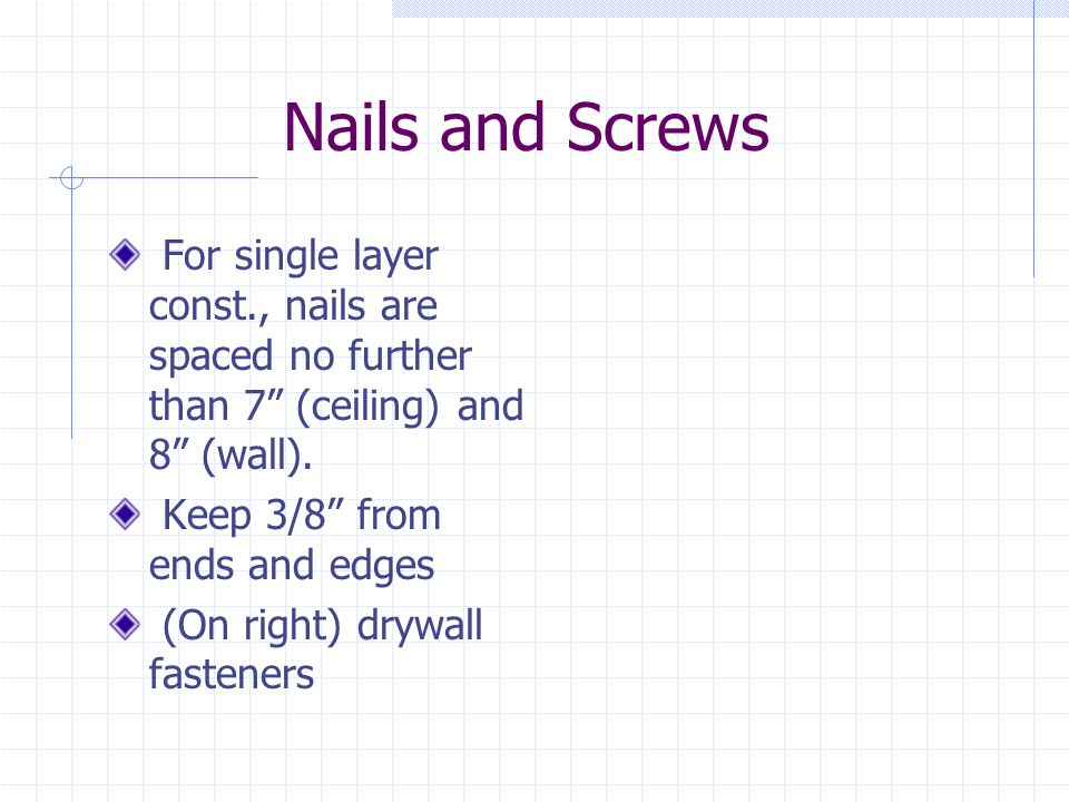 Nails and Screws For single layer const., nails are spaced no further than 7 (ceiling) and 8 (wall).