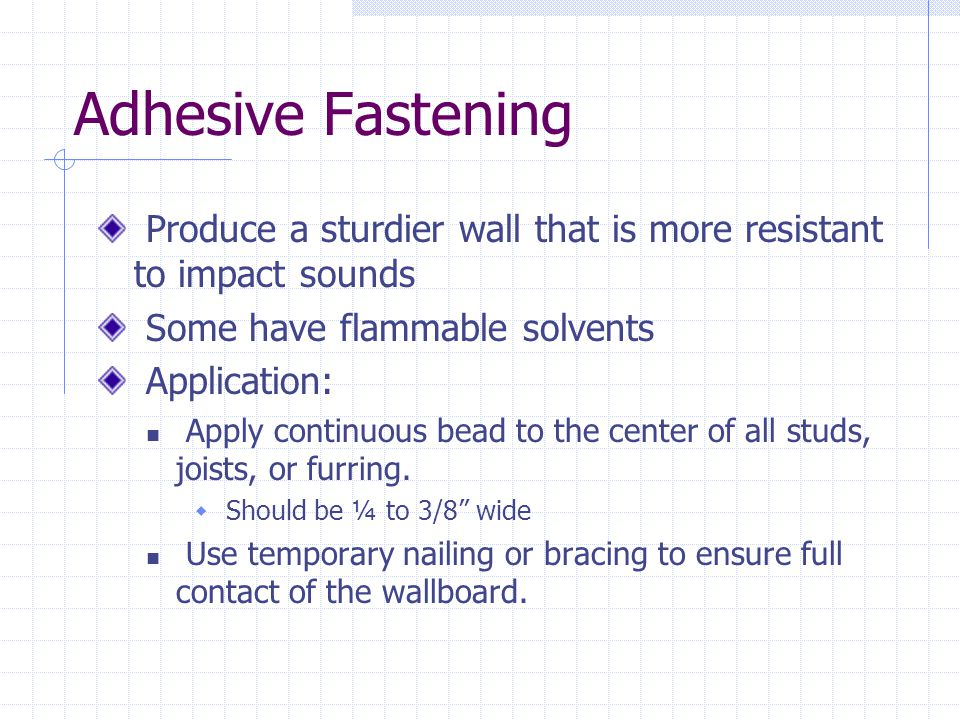 Adhesive Fastening Produce a sturdier wall that is more resistant to impact sounds. Some have flammable solvents.