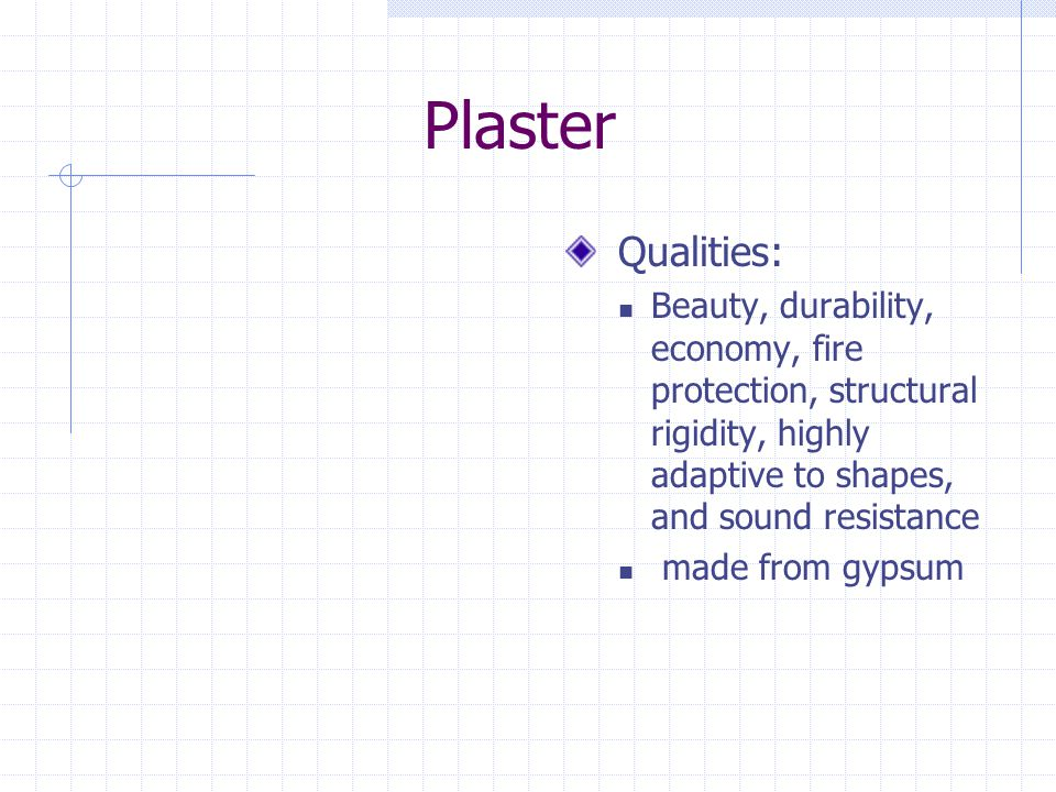 Plaster Qualities: Beauty, durability, economy, fire protection, structural rigidity, highly adaptive to shapes, and sound resistance.