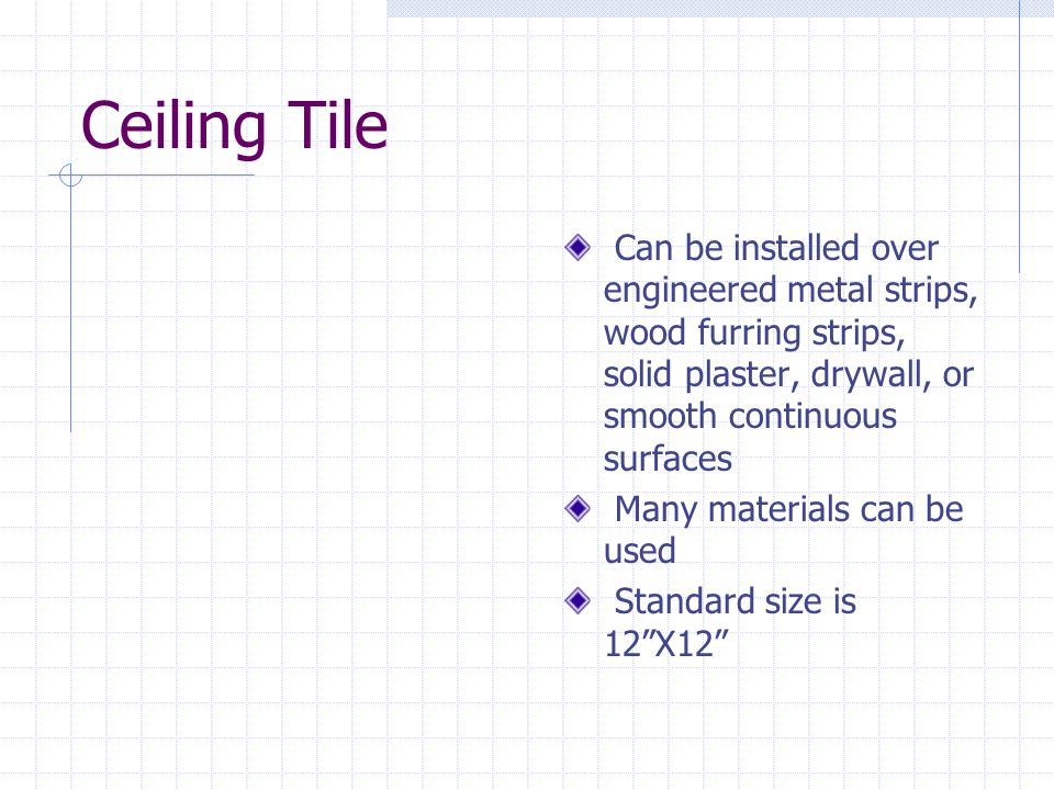 Ceiling Tile Can be installed over engineered metal strips, wood furring strips, solid plaster, drywall, or smooth continuous surfaces.
