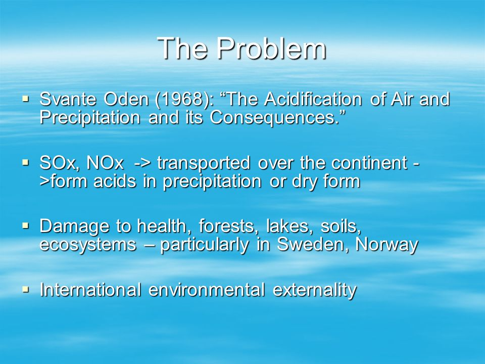 The Problem Svante Oden (1968): The Acidification of Air and Precipitation and its Consequences.