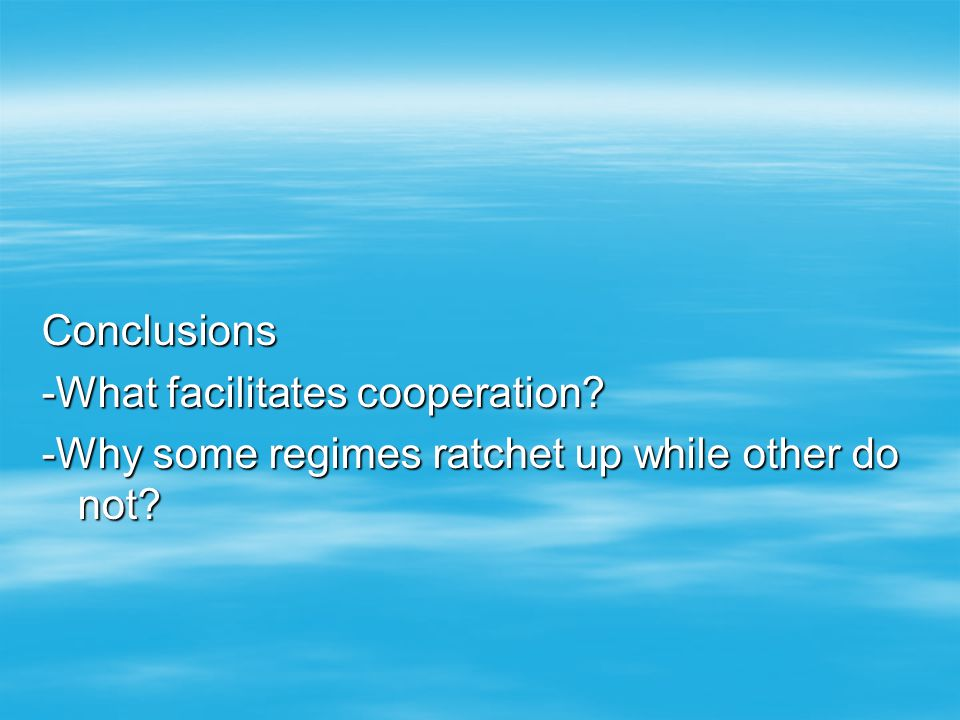 Conclusions -What facilitates cooperation -Why some regimes ratchet up while other do not