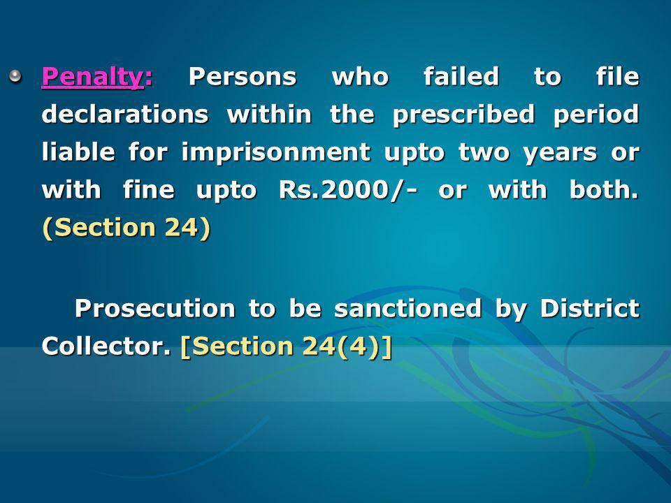 Penalty: Persons who failed to file declarations within the prescribed period liable for imprisonment upto two years or with fine upto Rs.2000/- or with both. (Section 24)
