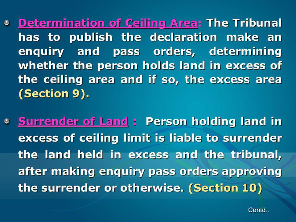 Determination of Ceiling Area: The Tribunal has to publish the declaration make an enquiry and pass orders, determining whether the person holds land in excess of the ceiling area and if so, the excess area (Section 9).