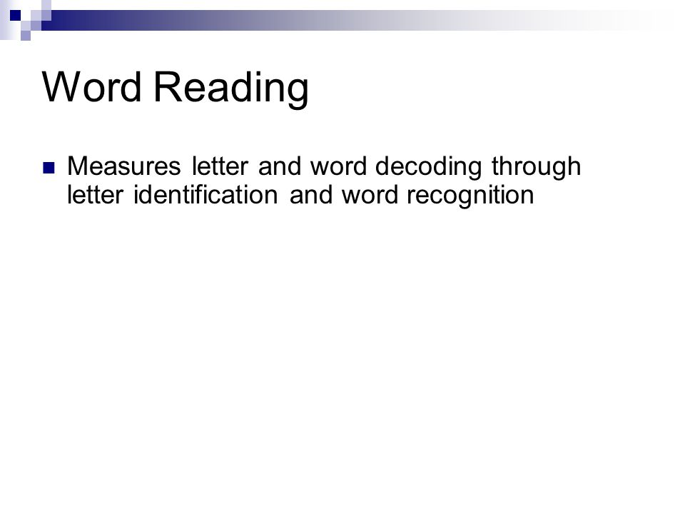 Word Reading Measures letter and word decoding through letter identification and word recognition