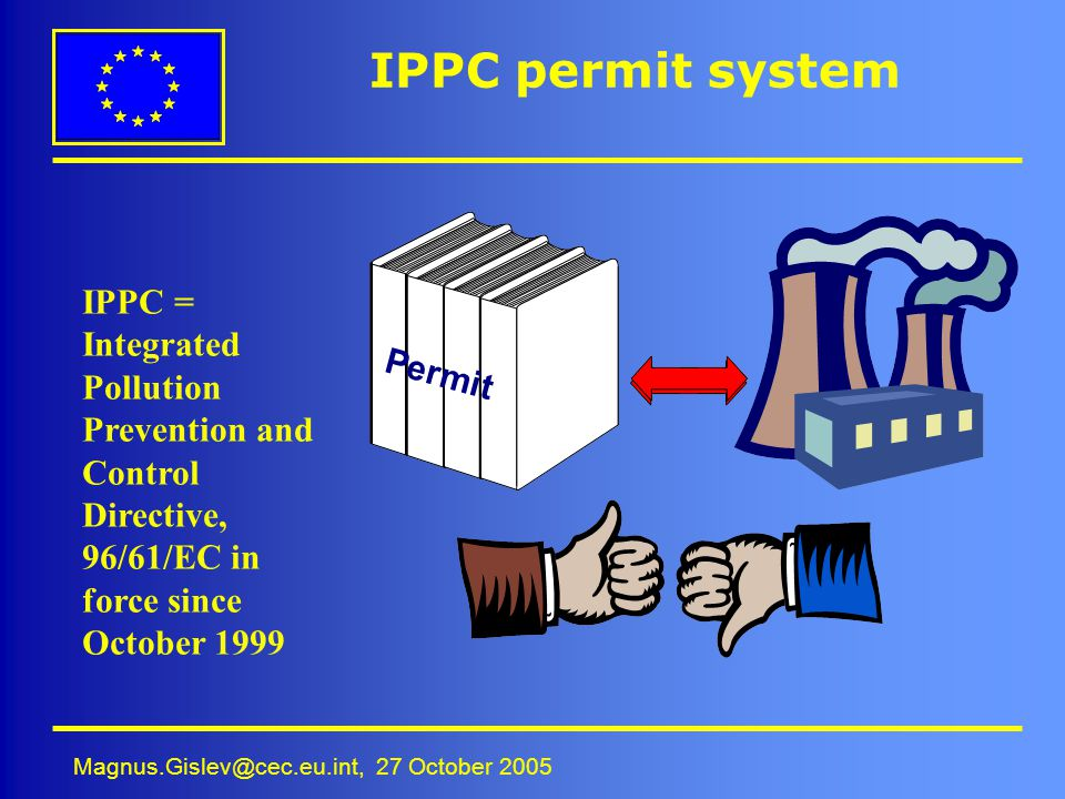 IPPC permit system IPPC = Integrated Pollution Prevention and Control Directive, 96/61/EC in force since October 1999.