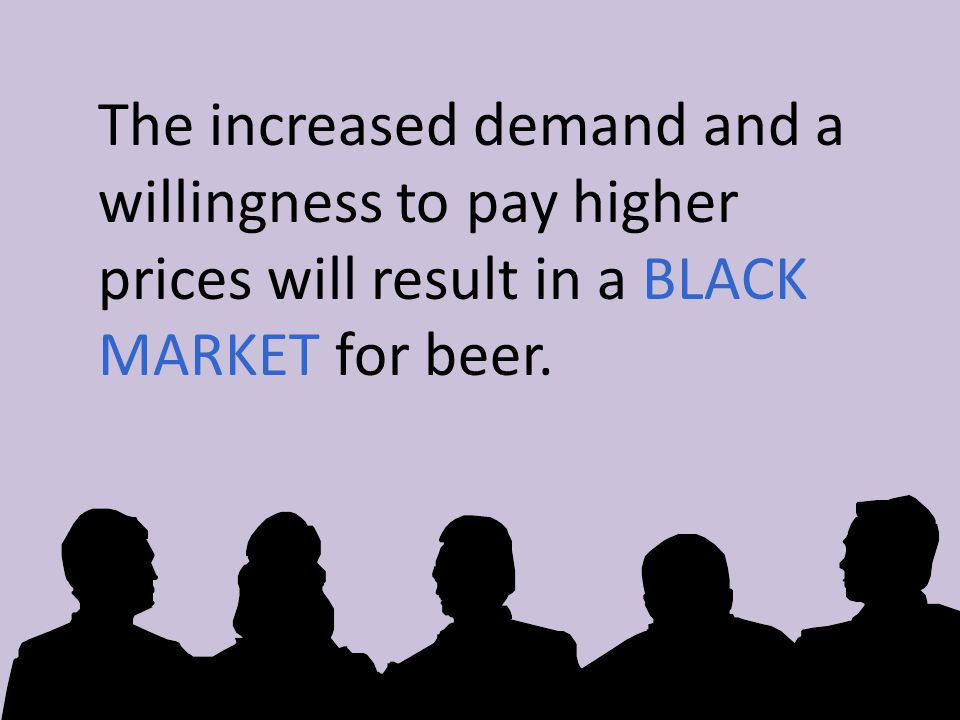 The increased demand and a willingness to pay higher prices will result in a BLACK MARKET for beer.