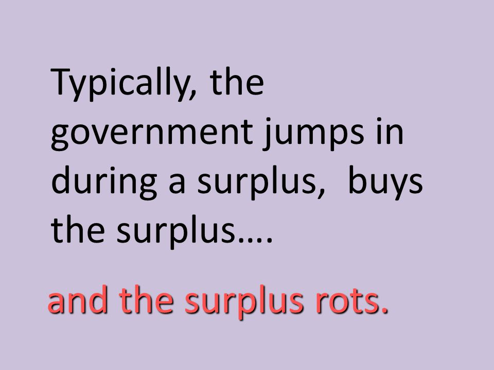 Typically, the government jumps in during a surplus, buys the surplus….