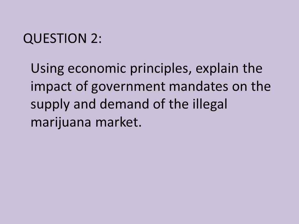 QUESTION 2: Using economic principles, explain the impact of government mandates on the supply and demand of the illegal marijuana market.