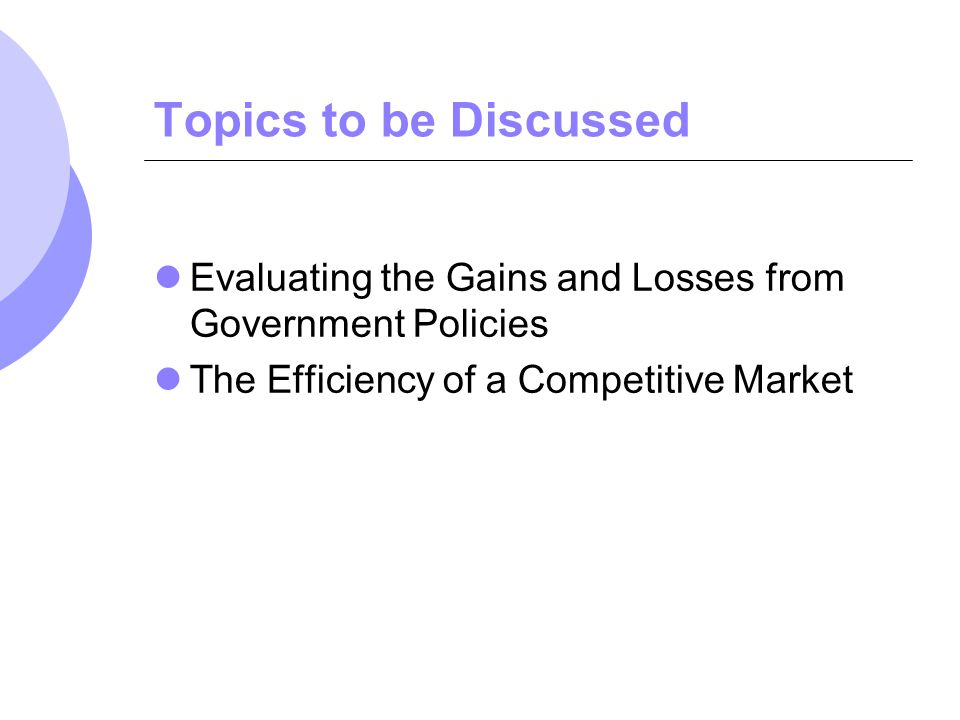 Topics to be Discussed Evaluating the Gains and Losses from Government Policies. The Efficiency of a Competitive Market.