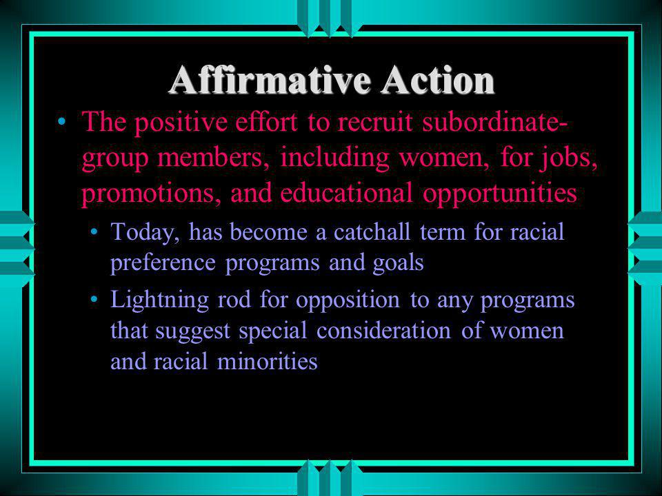 Affirmative Action The positive effort to recruit subordinate-group members, including women, for jobs, promotions, and educational opportunities.