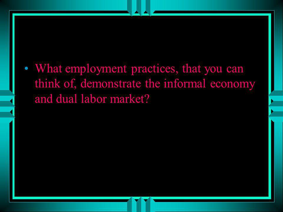 What employment practices, that you can think of, demonstrate the informal economy and dual labor market
