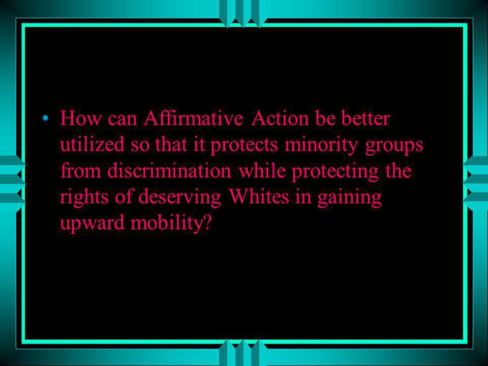 How can Affirmative Action be better utilized so that it protects minority groups from discrimination while protecting the rights of deserving Whites in gaining upward mobility