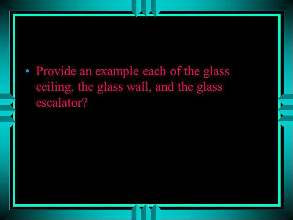 Provide an example each of the glass ceiling, the glass wall, and the glass escalator