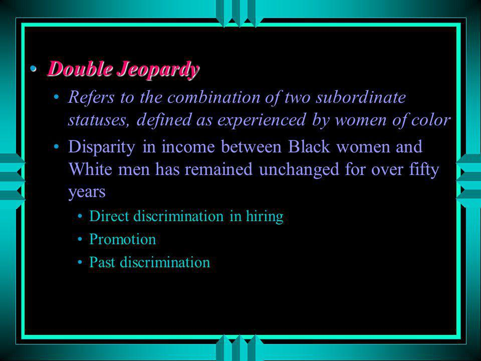 Double Jeopardy Refers to the combination of two subordinate statuses, defined as experienced by women of color.