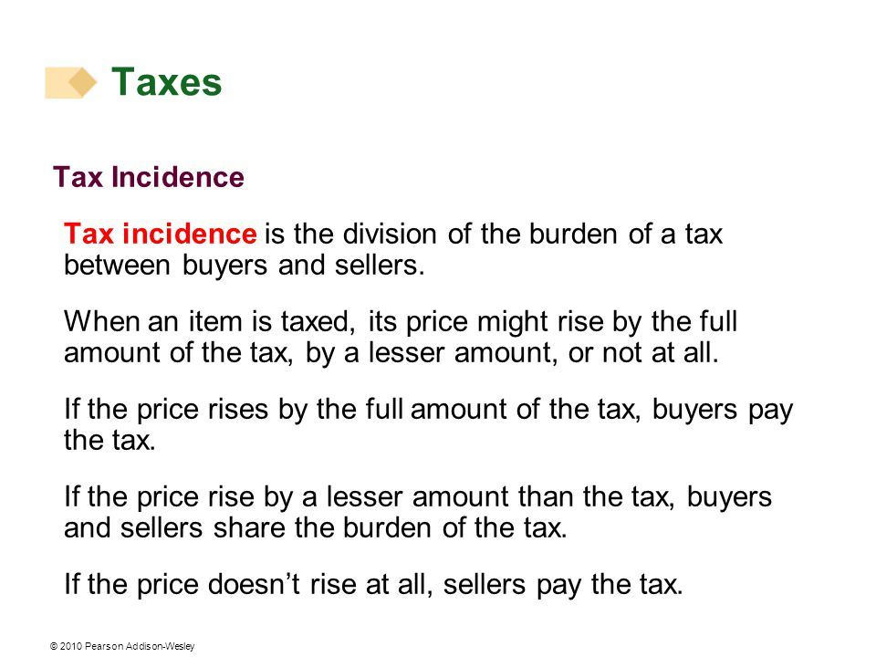 Taxes Tax Incidence. Tax incidence is the division of the burden of a tax between buyers and sellers.
