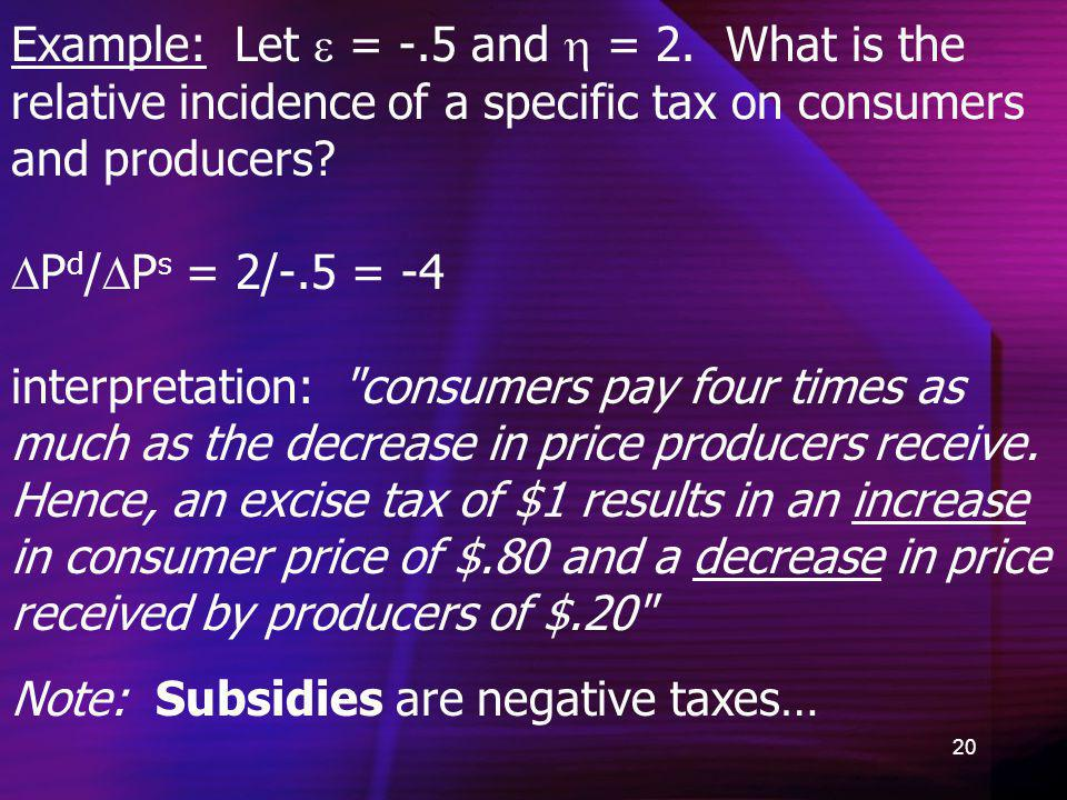 Example: Let  = -.5 and  = 2. What is the relative incidence of a specific tax on consumers and producers