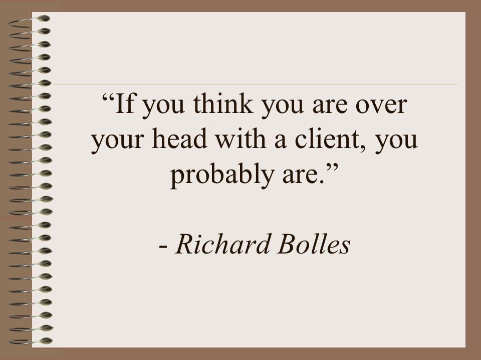 If you think you are over your head with a client, you probably are