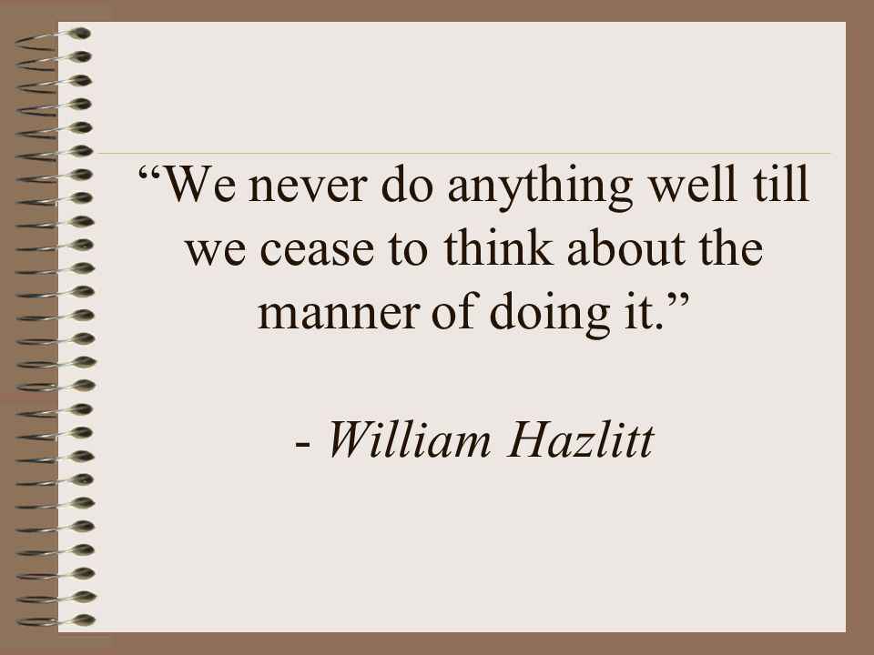 We never do anything well till we cease to think about the manner of doing it. - William Hazlitt