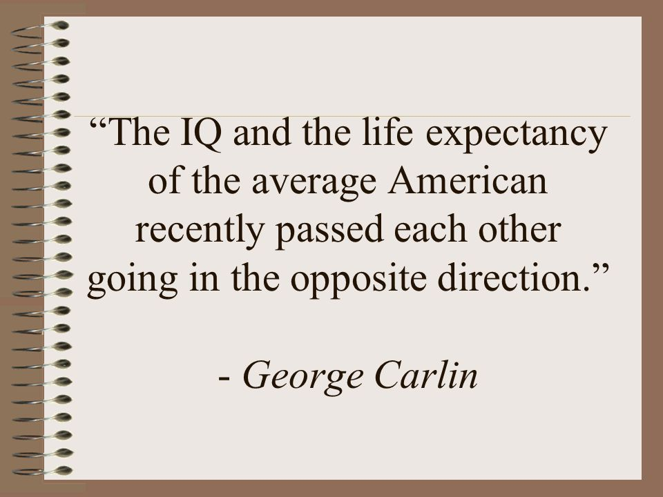 The IQ and the life expectancy of the average American recently passed each other going in the opposite direction. - George Carlin