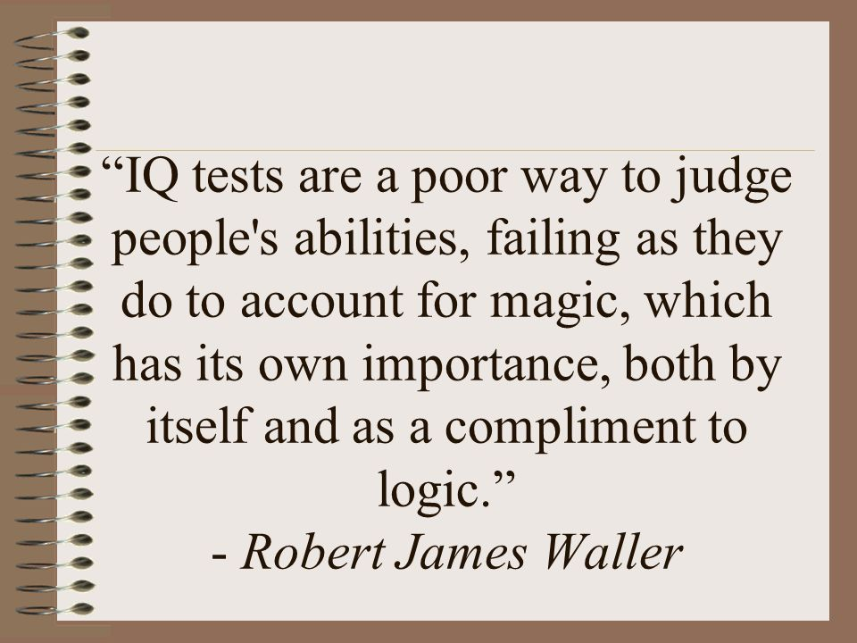 IQ tests are a poor way to judge people s abilities, failing as they do to account for magic, which has its own importance, both by itself and as a compliment to logic. - Robert James Waller