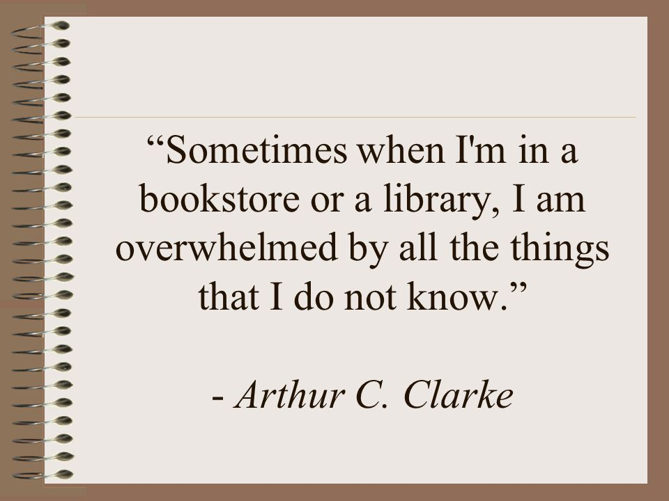 Sometimes when I m in a bookstore or a library, I am overwhelmed by all the things that I do not know. - Arthur C.