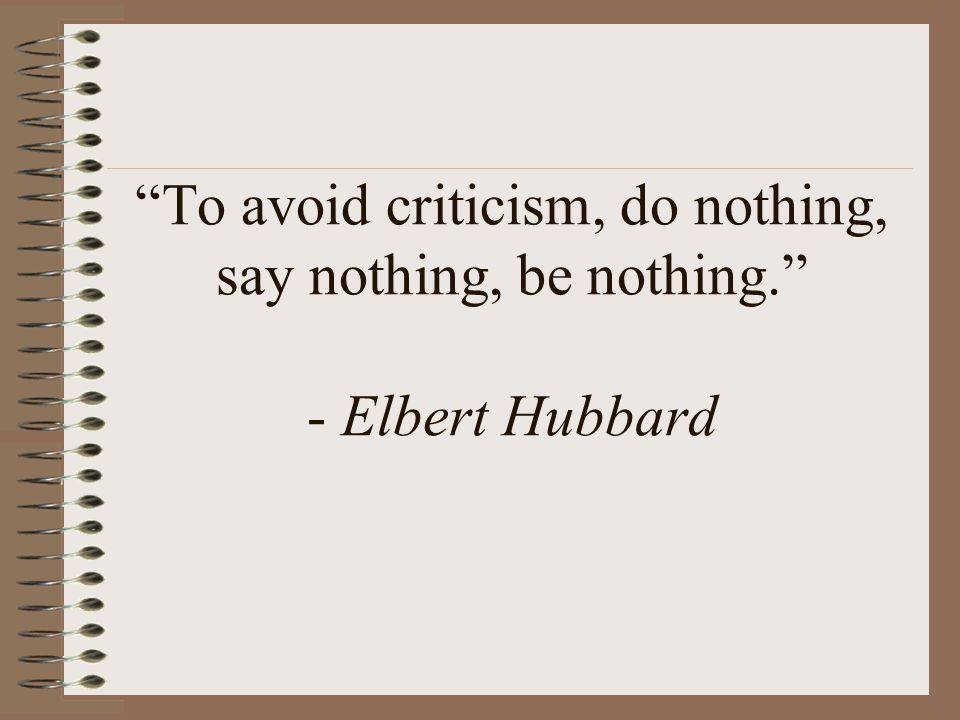 To avoid criticism, do nothing, say nothing, be nothing