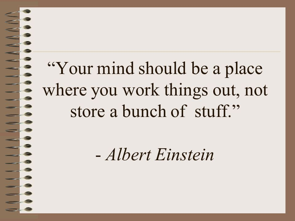 Your mind should be a place where you work things out, not store a bunch of stuff. - Albert Einstein