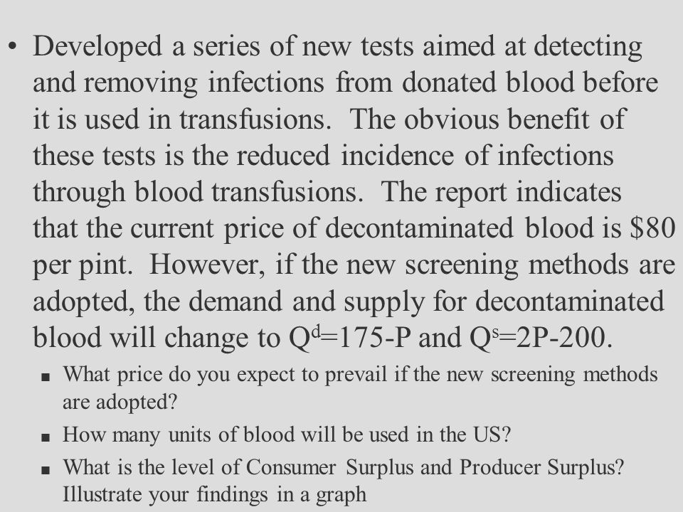 Developed a series of new tests aimed at detecting and removing infections from donated blood before it is used in transfusions. The obvious benefit of these tests is the reduced incidence of infections through blood transfusions. The report indicates that the current price of decontaminated blood is $80 per pint. However, if the new screening methods are adopted, the demand and supply for decontaminated blood will change to Qd=175-P and Qs=2P-200.