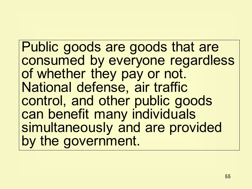 Public goods are goods that are consumed by everyone regardless of whether they pay or not.