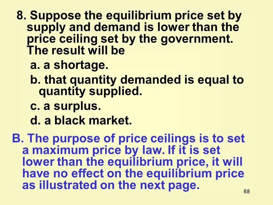 8. Suppose the equilibrium price set by supply and demand is lower than the price ceiling set by the government. The result will be
