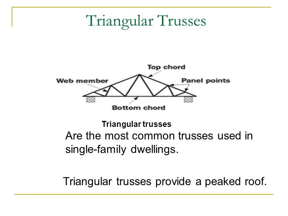 Triangular Trusses Triangular trusses. Are the most common trusses used in single-family dwellings.