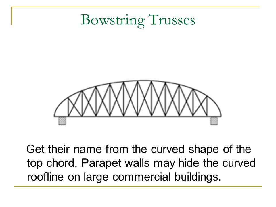 Bowstring Trusses Get their name from the curved shape of the top chord.