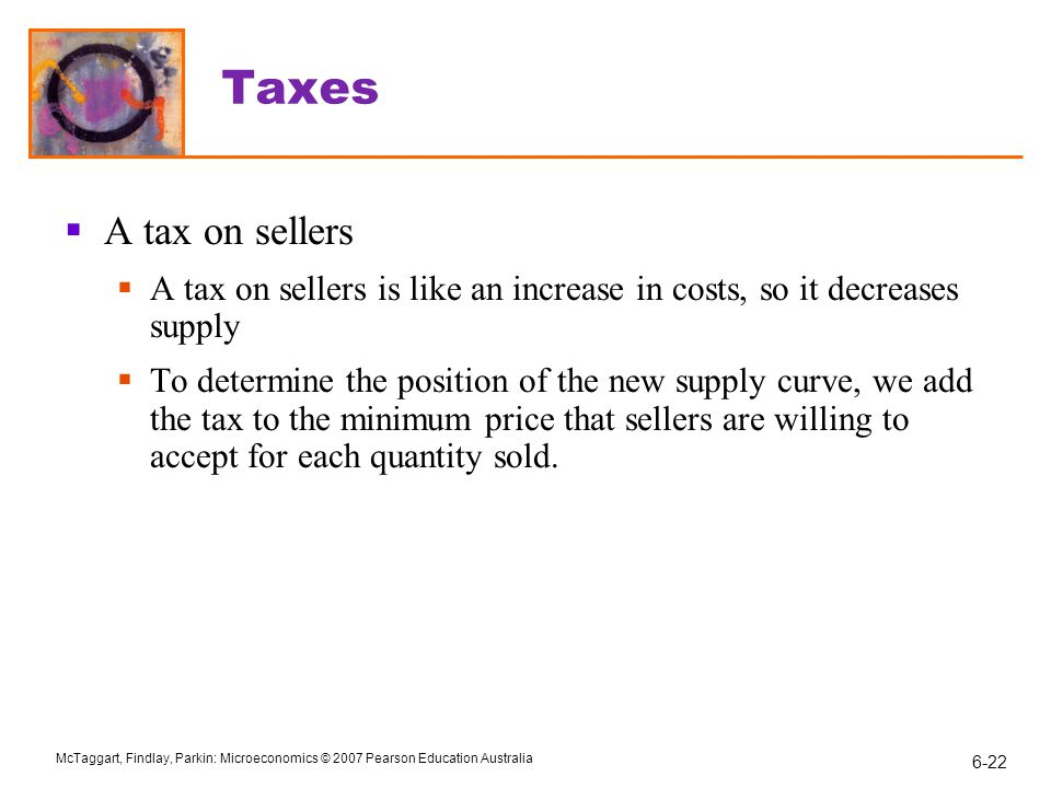 Taxes A tax on sellers. A tax on sellers is like an increase in costs, so it decreases supply.