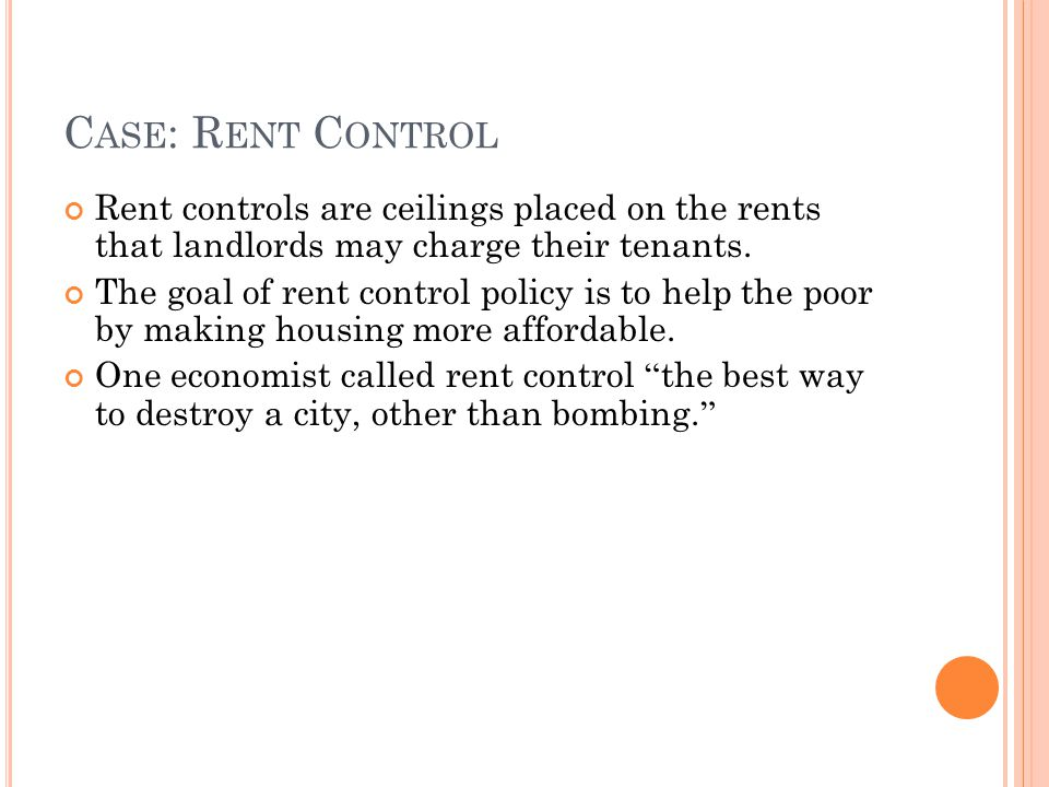 Case: Rent Control Rent controls are ceilings placed on the rents that landlords may charge their tenants.