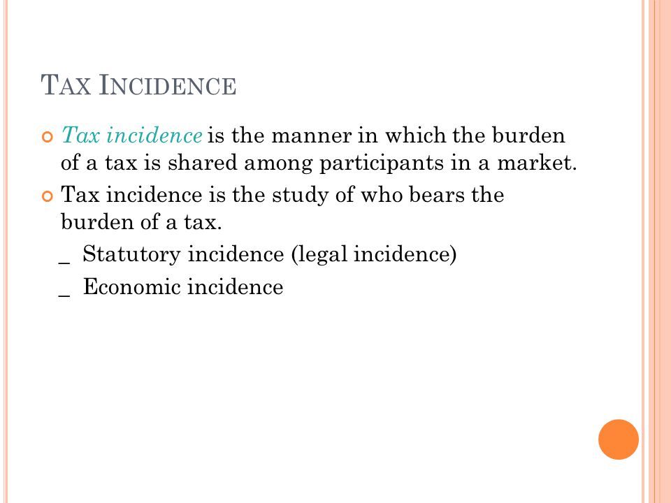 Tax Incidence Tax incidence is the manner in which the burden of a tax is shared among participants in a market.