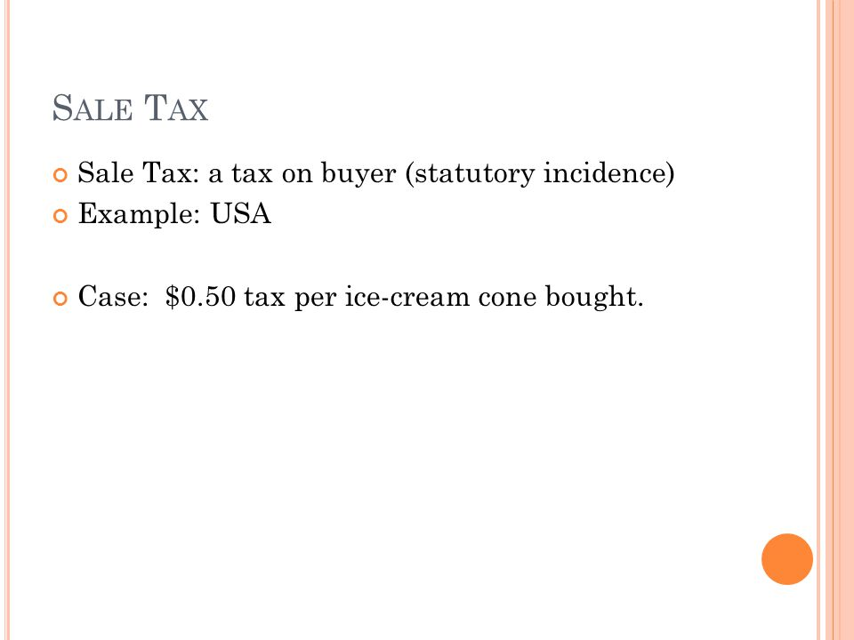 Sale Tax Sale Tax: a tax on buyer (statutory incidence) Example: USA