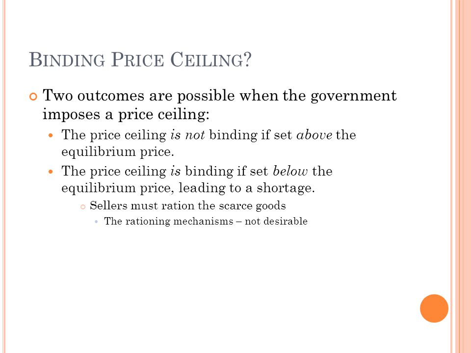 Binding Price Ceiling Two outcomes are possible when the government imposes a price ceiling: