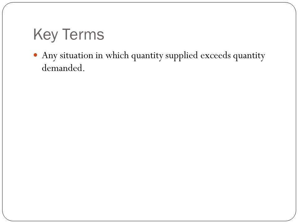 Key Terms Any situation in which quantity supplied exceeds quantity demanded.