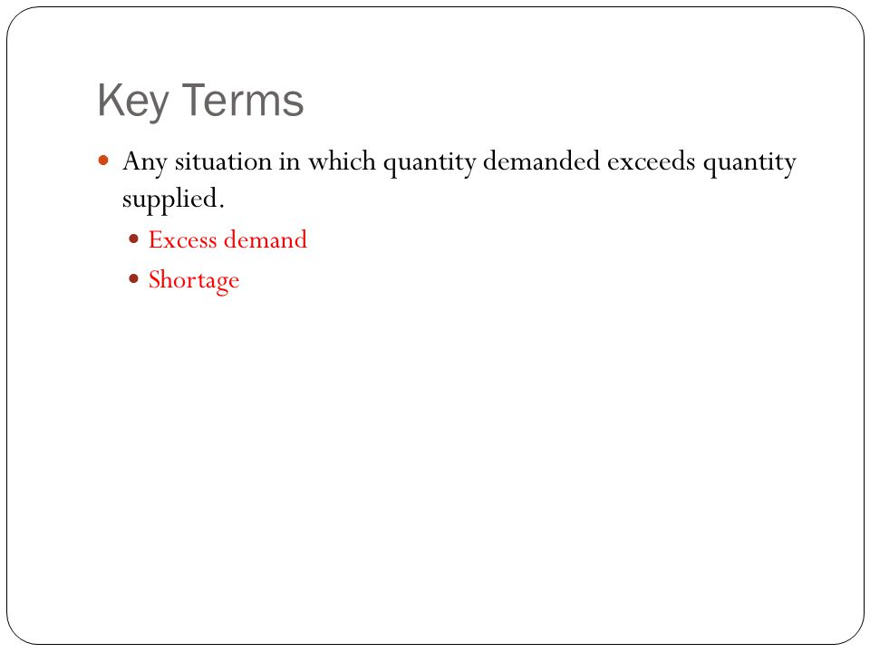 Key Terms Any situation in which quantity demanded exceeds quantity supplied.