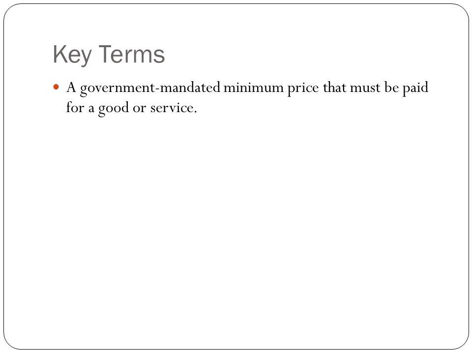 Key Terms A government-mandated minimum price that must be paid for a good or service.