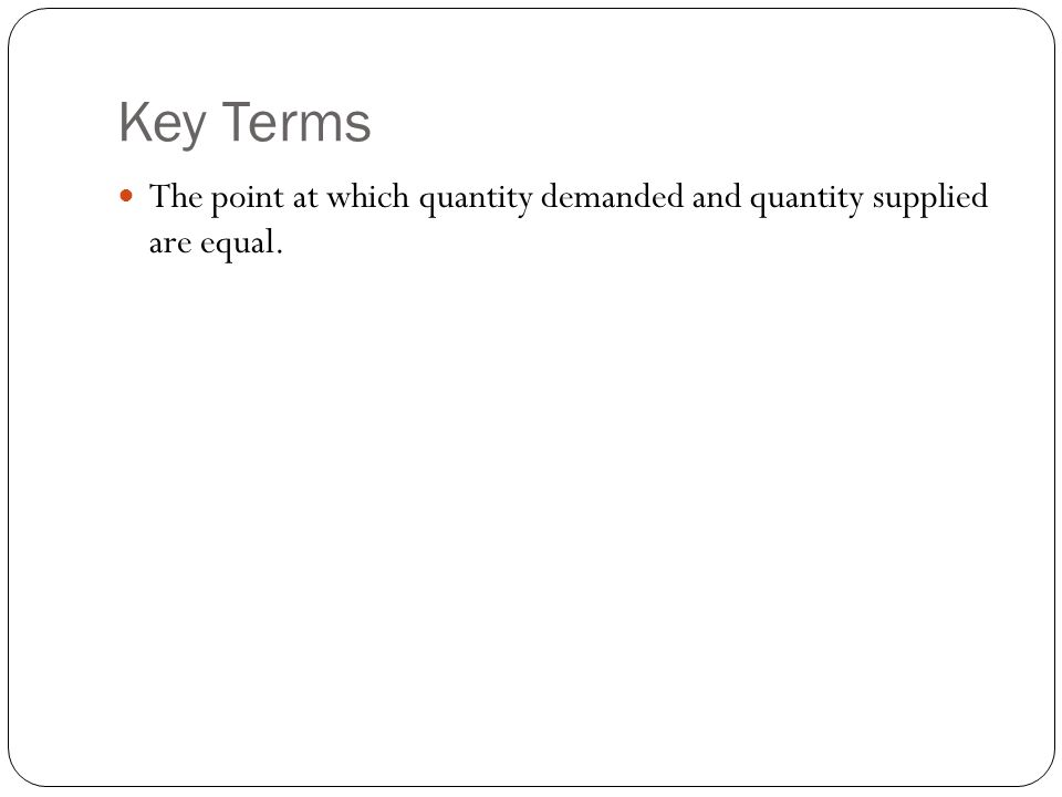 Key Terms The point at which quantity demanded and quantity supplied are equal.