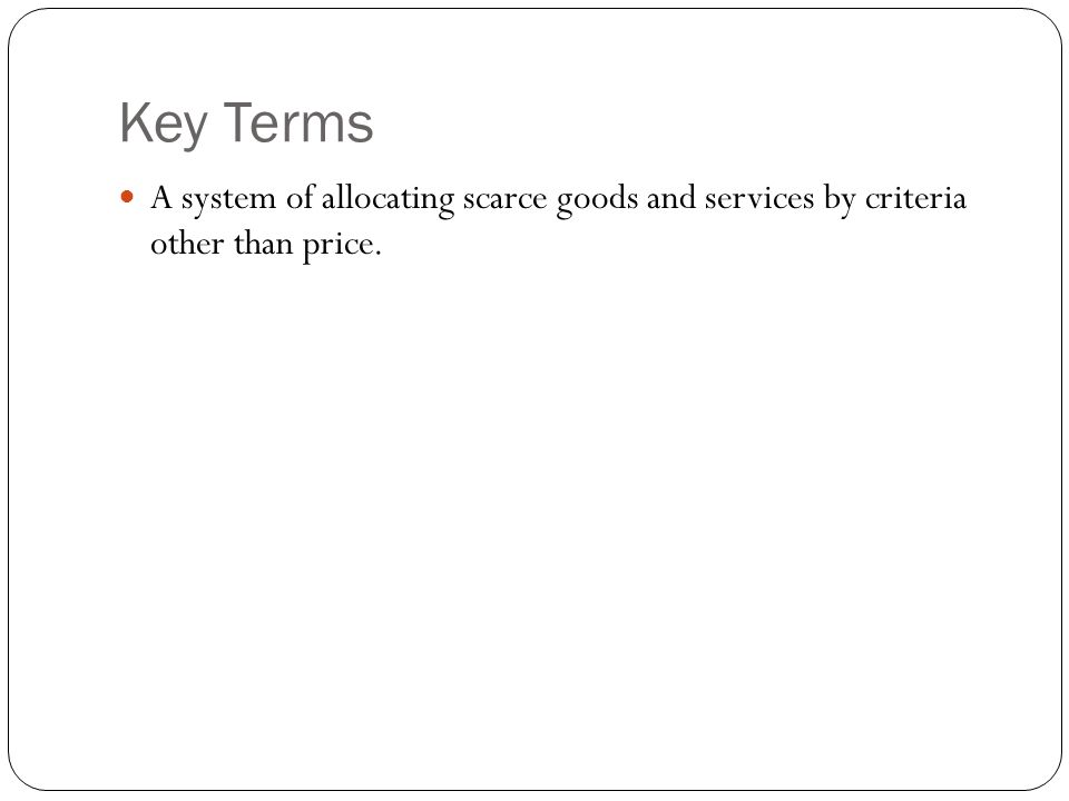 Key Terms A system of allocating scarce goods and services by criteria other than price.