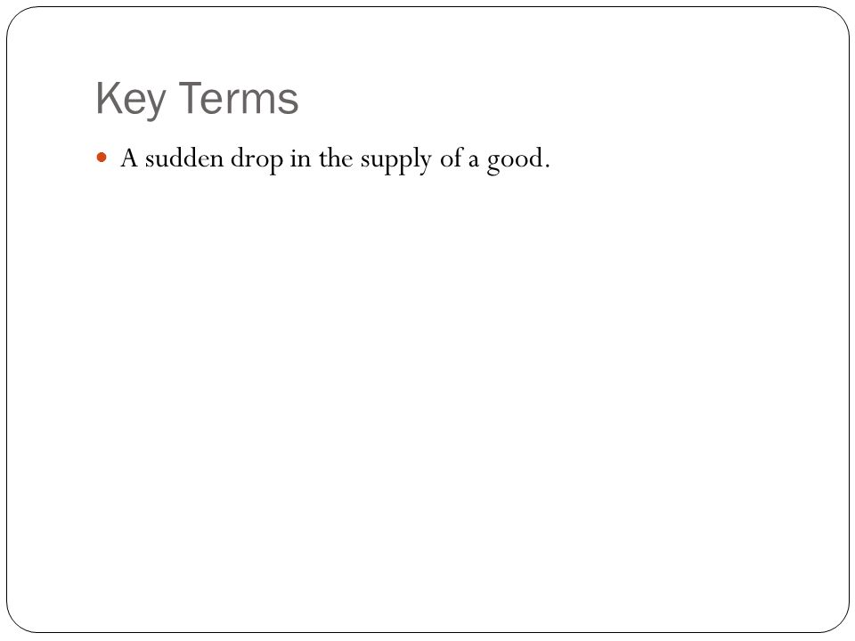 Key Terms A sudden drop in the supply of a good.