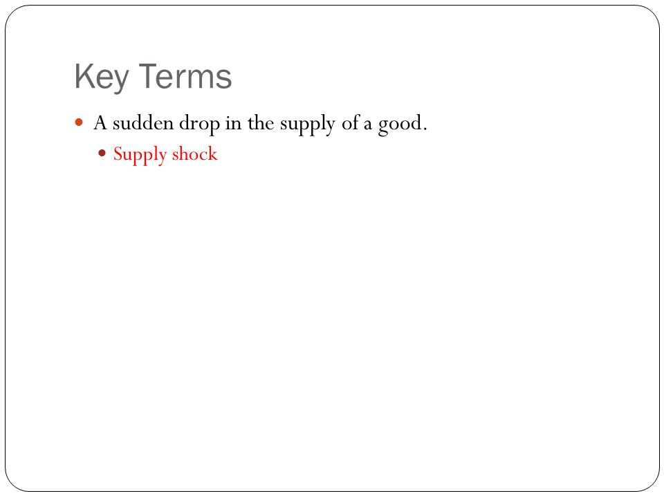 Key Terms A sudden drop in the supply of a good. Supply shock