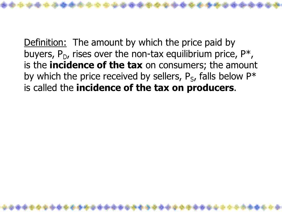 Definition: The amount by which the price paid by buyers, PD, rises over the non-tax equilibrium price, P*, is the incidence of the tax on consumers; the amount by which the price received by sellers, PS, falls below P* is called the incidence of the tax on producers.